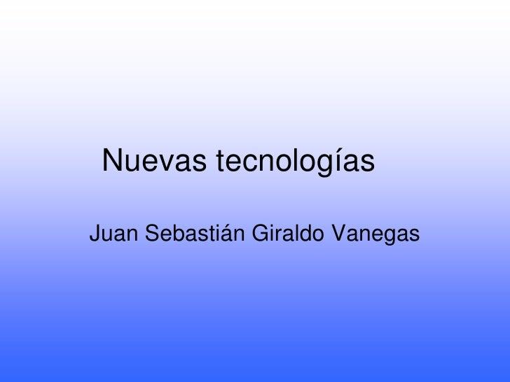 Nuevas tecnologías<br />Juan Sebastián Giraldo Vanegas<br />