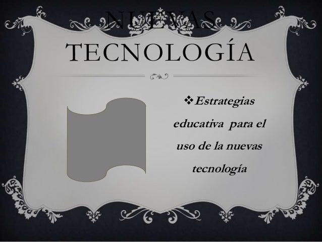 NUEVAS TECNOLOGÍA Estrategias  educativa para el  uso de la nuevas tecnología