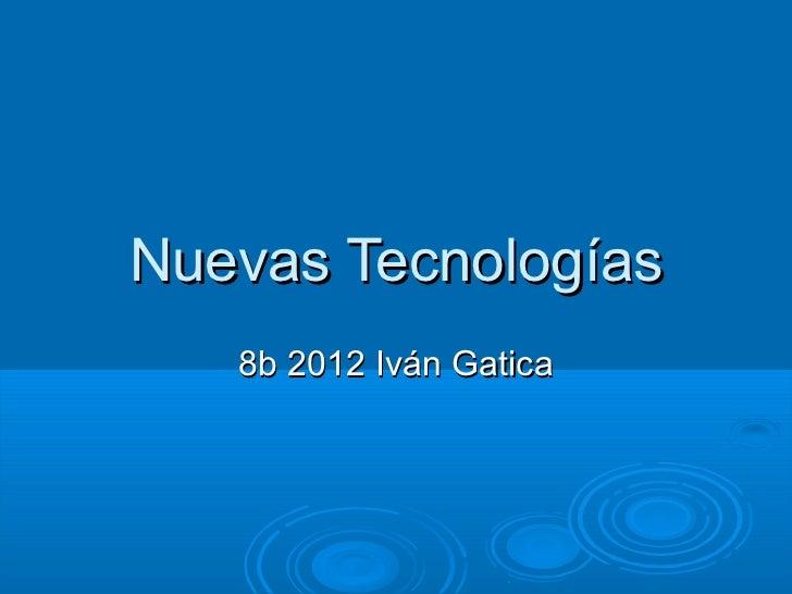 Nuevas Tecnologías   8b 2012 Iván Gatica