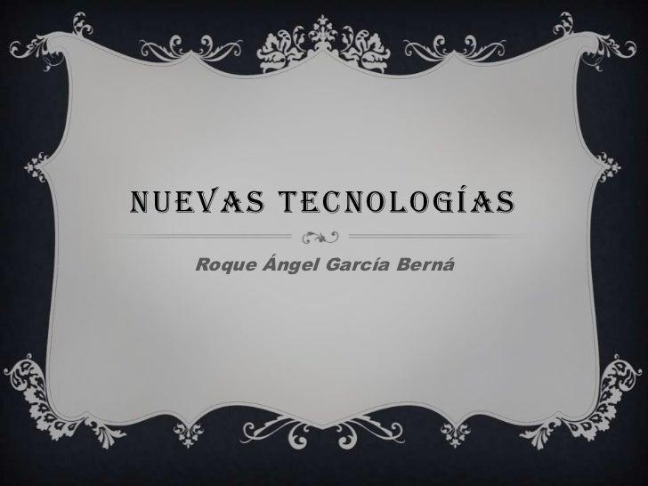 NUEVAS TECNOLOGÍAS   Roque Ángel García Berná