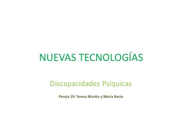 NUEVAS TECNOLOGÍAS Discapacidades Psíquicas   Pareja 19: Teresa Martín y María Recio
