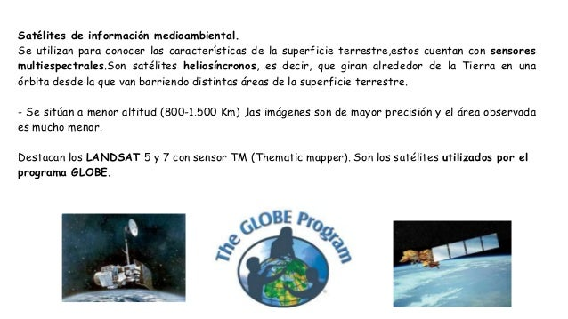 Satélites de información medioambiental. Se utilizan para conocer las características de la superficie terrestre,estos cue...