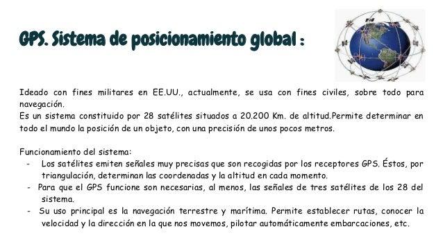 GPS. Sistema de posicionamiento global : Ideado con fines militares en EE.UU., actualmente, se usa con fines civiles, sobr...