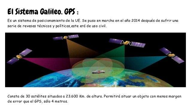 El Sistema Galileo. GPS : Es un sistema de posicionamiento de la UE. Se puso en marcha en el año 2014 después de sufrir un...