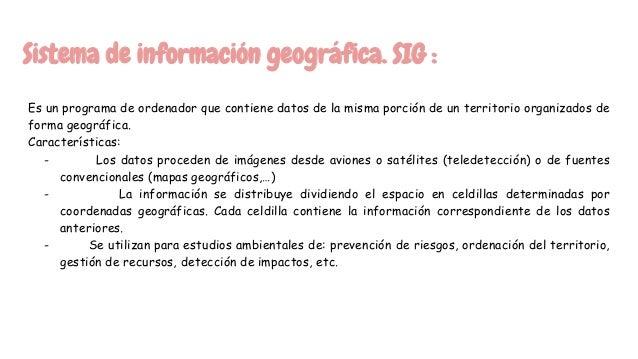 Sistema de información geográfica. SIG : Es un programa de ordenador que contiene datos de la misma porción de un territor...