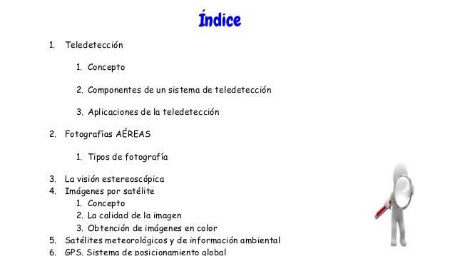 Índice 1. Teledetección 1. Concepto 2. Componentes de un sistema de teledetección 3. Aplicaciones de la teledetección 2. F...