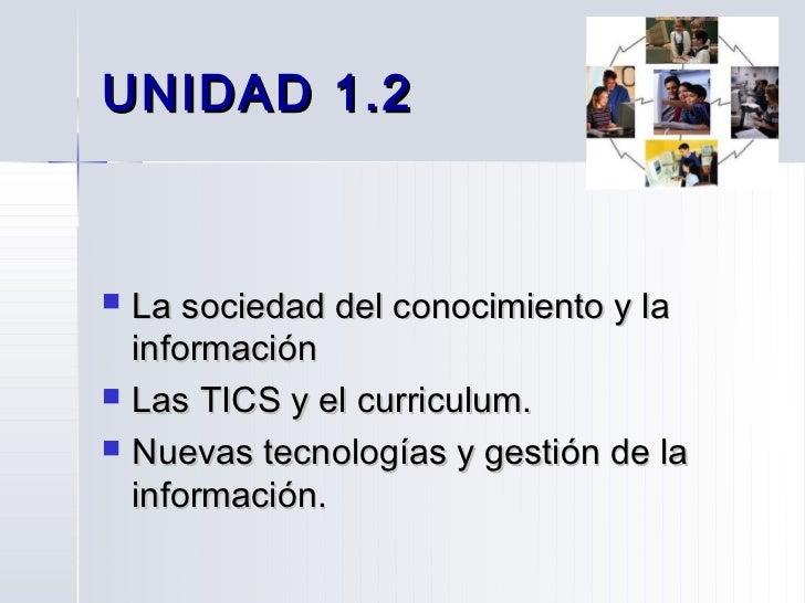 UNIDAD 1.2   La sociedad del conocimiento y la    información   Las TICS y el curriculum.   Nuevas tecnologías y gestió...