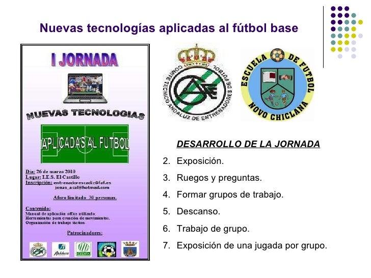 Nuevas tecnologías aplicadas al fútbol base <ul><li>DESARROLLO DE LA JORNADA </li></ul><ul><li>Exposición. </li></ul><ul><...