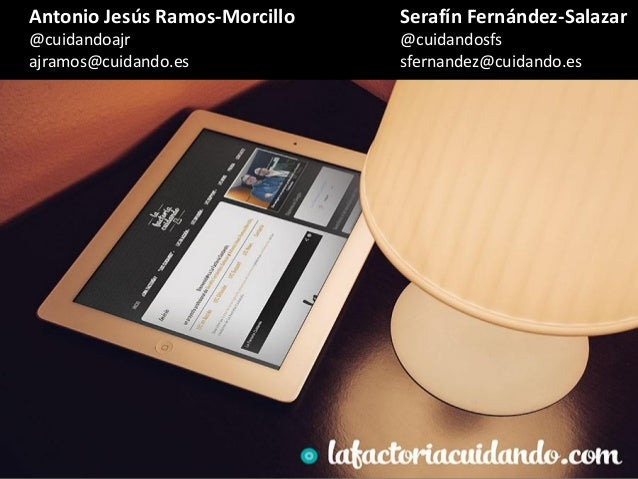 Antonio Jesús Ramos-Morcillo @cuidandoajr ajramos@cuidando.es Serafín Fernández-Salazar @cuidandosfs sfernandez@cuidando.es