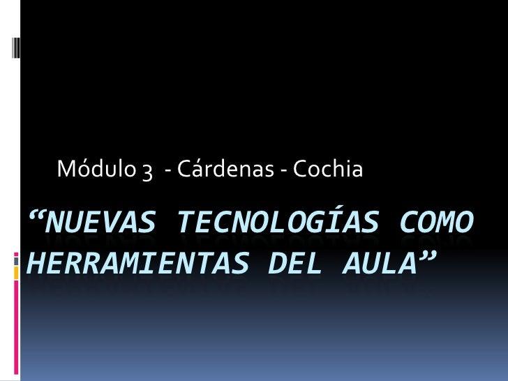 """Módulo 3 - Cárdenas - Cochia  """"NUEVAS TECNOLOGÍAS COMO HERRAMIENTAS DEL AULA"""""""