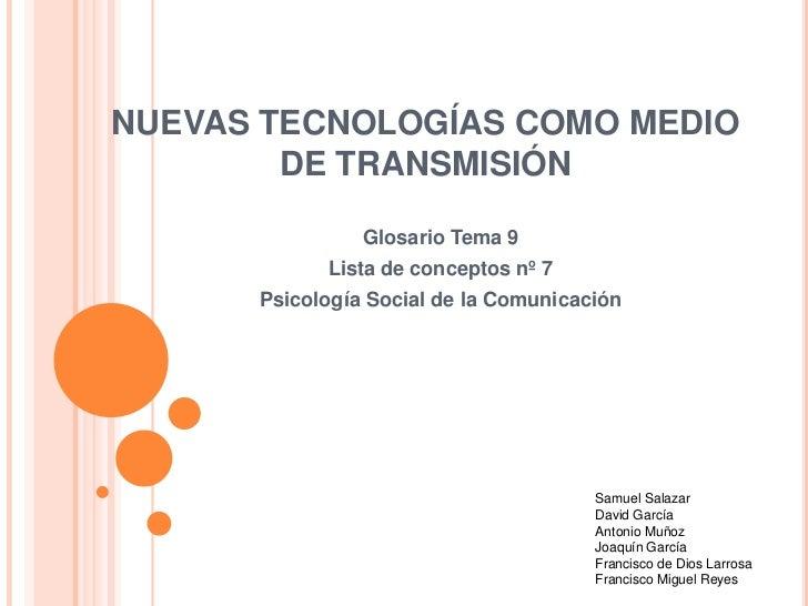 NUEVAS TECNOLOGÍAS COMO MEDIO DE TRANSMISIÓN<br />Glosario Tema 9<br />Lista de conceptos nº 7<br />Psicología Social de l...