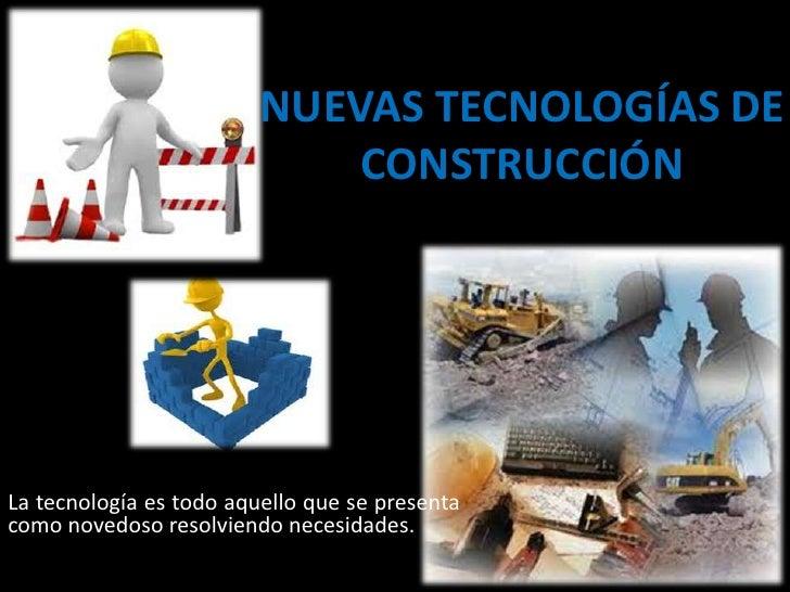 NUEVAS TECNOLOGÍAS DE                             CONSTRUCCIÓNLa tecnología es todo aquello que se presentacomo novedoso r...