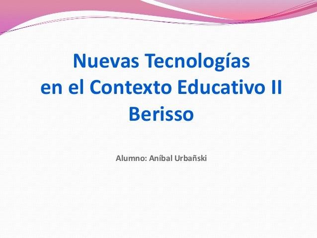 Nuevas Tecnologías en el Contexto Educativo II Berisso Alumno: Aníbal Urbañski
