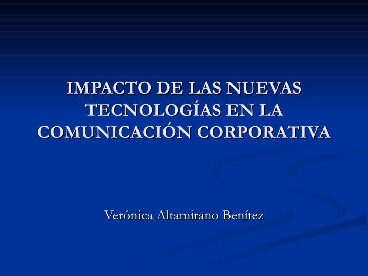 IMPACTO DE LAS NUEVAS TECNOLOGÍAS EN LA COMUNICACIÓN CORPORATIVA Verónica Altamirano Benítez