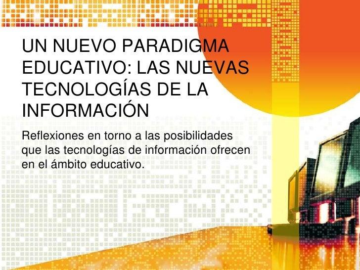 UN NUEVO PARADIGMA EDUCATIVO: LAS NUEVAS TECNOLOGÍAS DE LA INFORMACIÓN<br />Reflexiones en torno a las posibilidades que l...