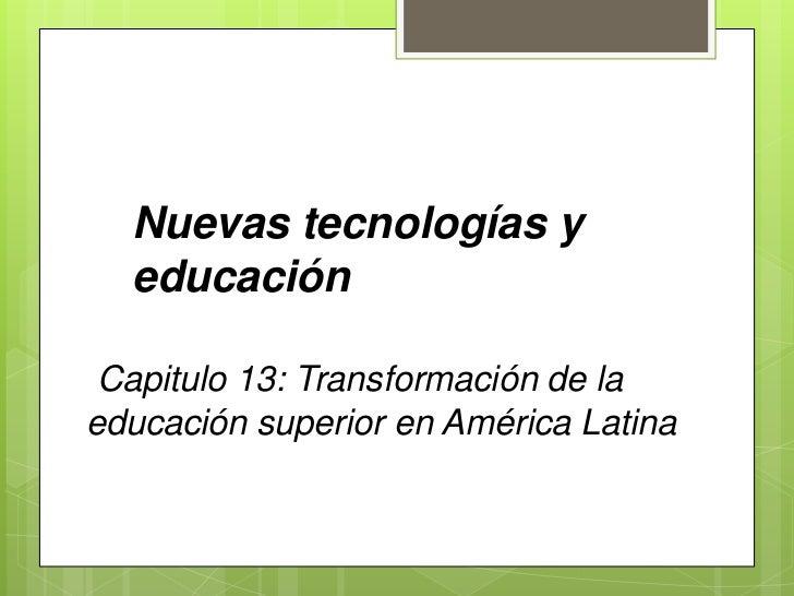 Nuevas tecnologías y educación <br />Capitulo 13: Transformación de la educación superior en América Latina<br />