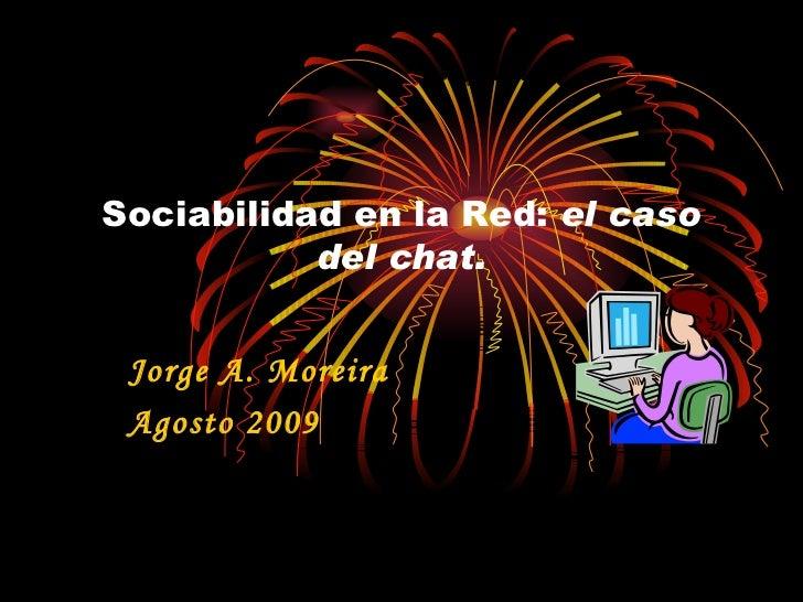 Sociabilidad en la Red:  el caso del chat. Jorge A. Moreira Agosto 2009