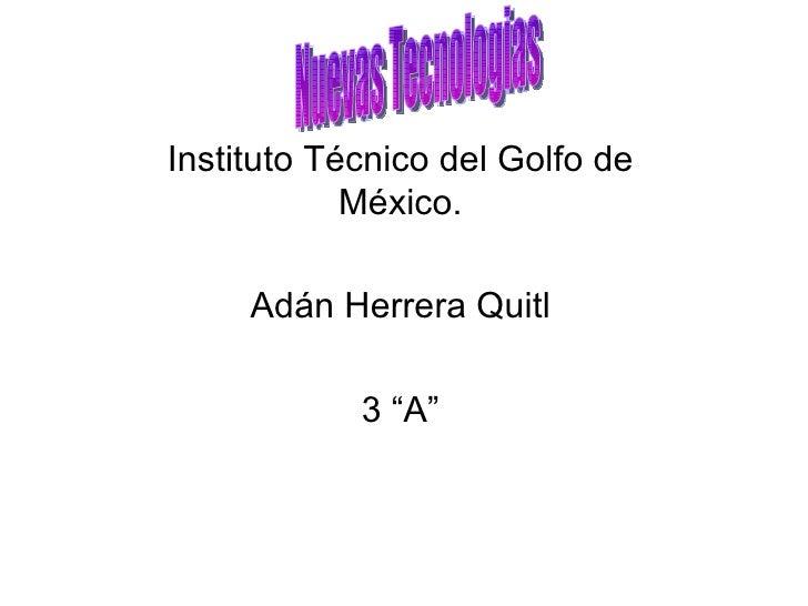 """Instituto Técnico del Golfo de México. Adán Herrera Quitl 3 """"A"""" Nuevas Tecnologias"""