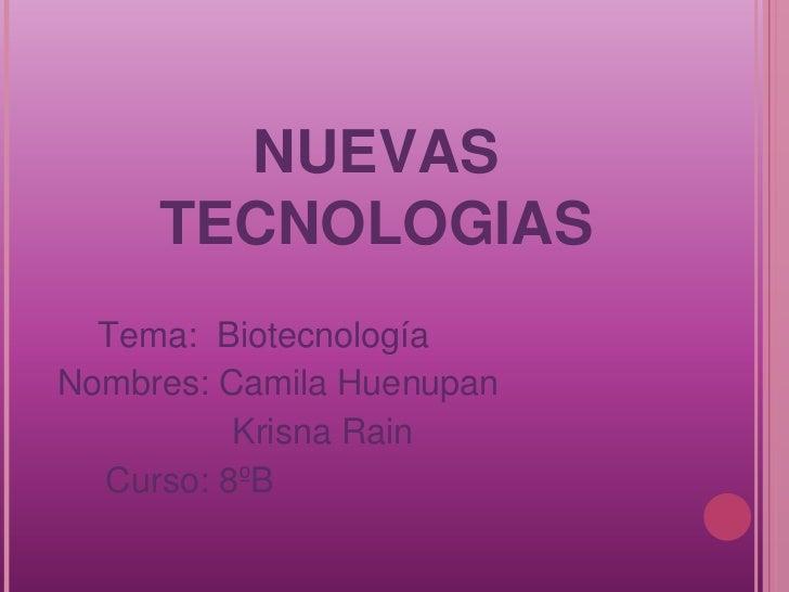 NUEVAS     TECNOLOGIAS  Tema: BiotecnologíaNombres: Camila Huenupan          Krisna Rain  Curso: 8ºB