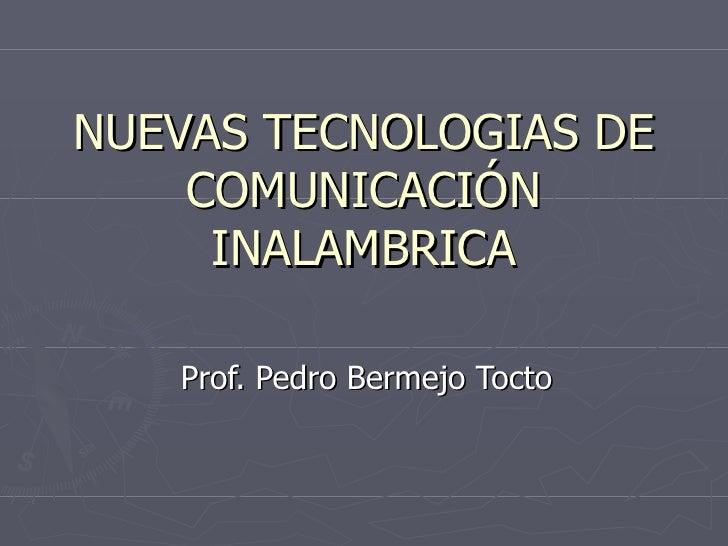 NUEVAS TECNOLOGIAS DE COMUNICACIÓN INALAMBRICA Prof. Pedro Bermejo Tocto