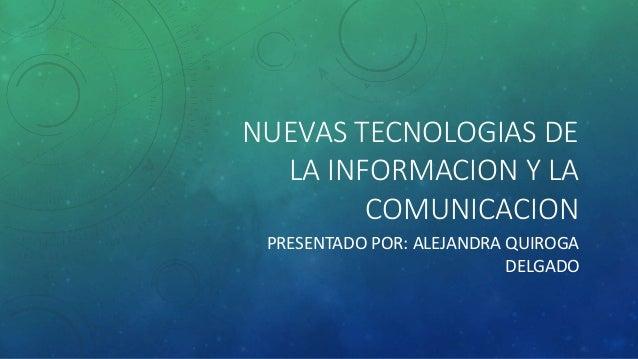 NUEVAS TECNOLOGIAS DE  LA INFORMACION Y LA  COMUNICACION  PRESENTADO POR: ALEJANDRA QUIROGA  DELGADO