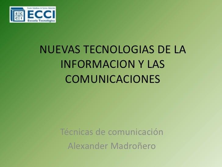 NUEVAS TECNOLOGIAS DE LA INFORMACION Y LAS COMUNICACIONES<br />Técnicas de comunicación<br />Alexander Madroñero<br />