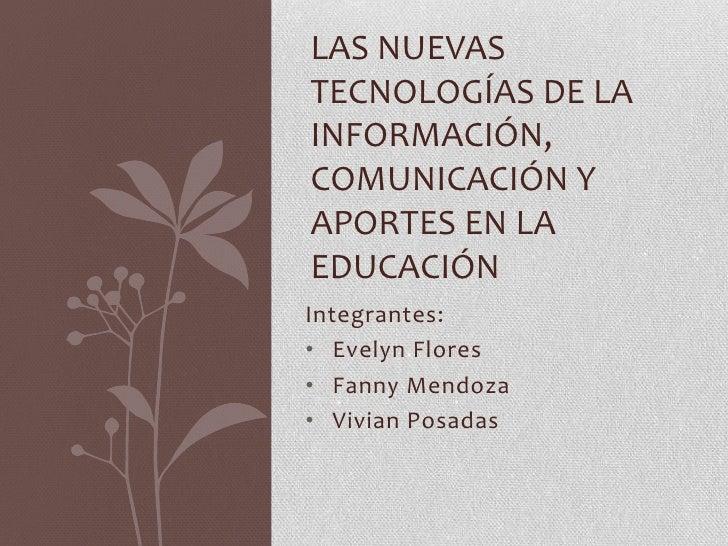 Las Nuevas Tecnologías de la Información, Comunicación y aportes en la educación<br />Integrantes:<br /><ul><li>Evelyn Flores