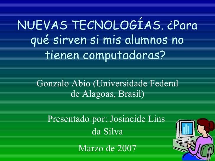 NUEVAS TECNOLOGÍAS.  ¿ Para qué sirven si mis alumnos no tienen computadoras?   Gonzalo Abio (Universidade Federal de Alag...