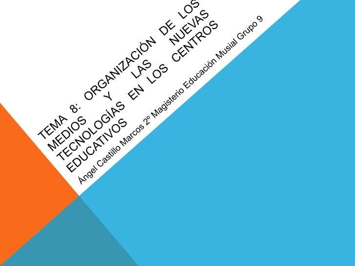 TEMA 8: oRGANIZACIÓN DE LOS MEDIOS Y LAS NUEVAS TECNOLOGÍAS EN LOS CENTROS EDUCATIVOS<br />Ángel Castillo Marcos 2º Magist...