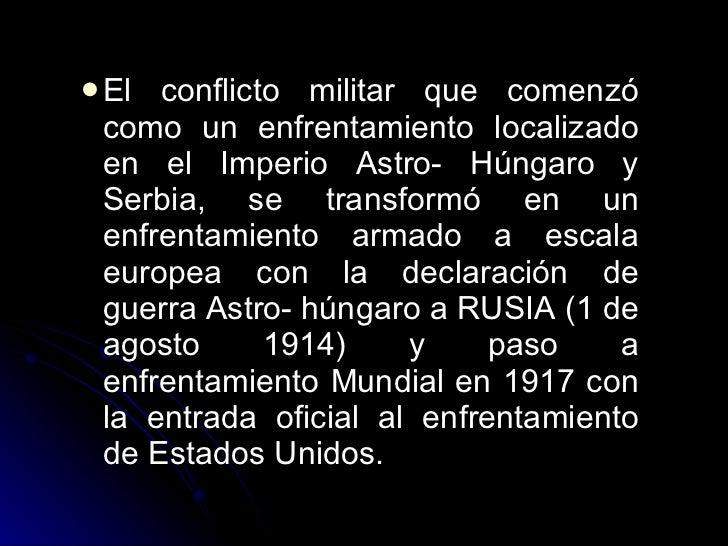 <ul><li>El conflicto militar que comenzó como un enfrentamiento localizado en el Imperio Astro- Húngaro y Serbia, se trans...
