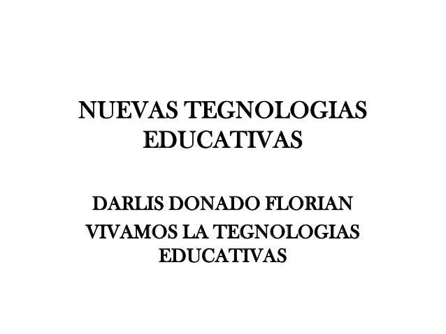 NUEVAS TEGNOLOGIAS    EDUCATIVASDARLIS DONADO FLORIANVIVAMOS LA TEGNOLOGIAS     EDUCATIVAS
