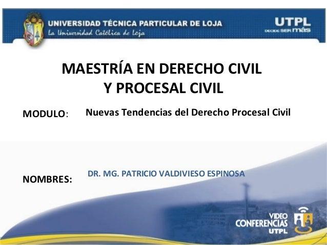 MAESTRÍA EN DERECHO CIVIL Y PROCESAL CIVIL MODULO:  Nuevas Tendencias del Derecho Procesal Civil  NOMBRES:  DR. MG. PATRIC...