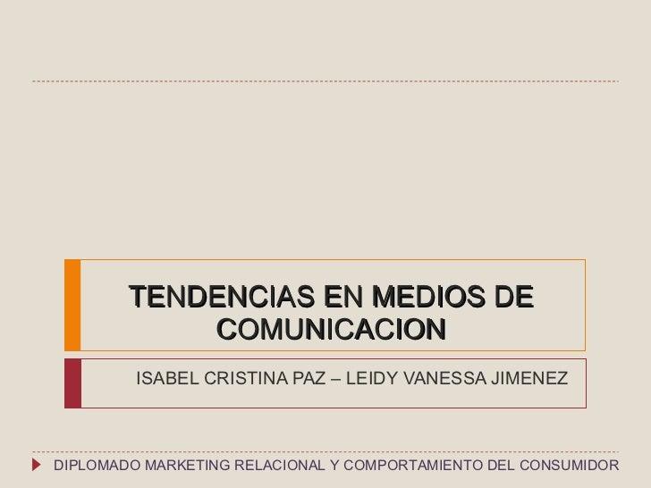 TENDENCIAS EN MEDIOS DE COMUNICACION ISABEL CRISTINA PAZ – LEIDY VANESSA JIMENEZ DIPLOMADO MARKETING RELACIONAL Y COMPORTA...