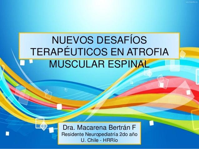 NUEVOS DESAFÍOS TERAPÉUTICOS EN ATROFIA MUSCULAR ESPINAL Dra. Macarena Bertrán F Residente Neuropediatría 2do año U. Chile...