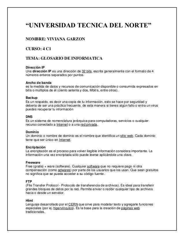 """""""UNIVERSIDAD TECNICA DEL NORTE"""" NOMBRE: VIVIANA GARZON CURSO: 4 C1 TEMA: GLOSARIO DE INFORMATICA Dirección IP Una direcció..."""
