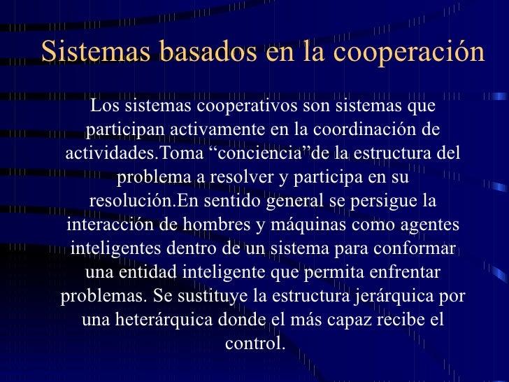 Sistemas basados en la cooperación Los sistemas cooperativos son sistemas que participan activamente en la coordinación de...