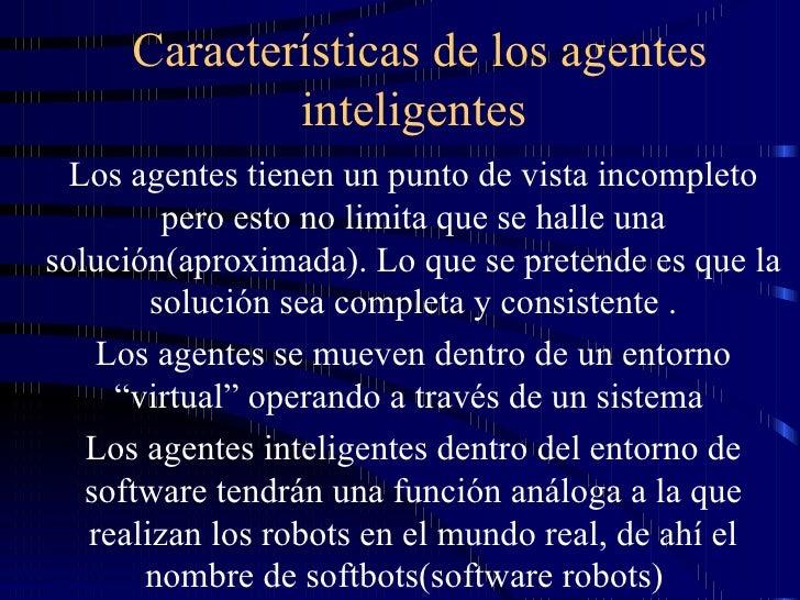 Características de los agentes inteligentes  Los agentes tienen un punto de vista incompleto pero esto no limita que se ha...