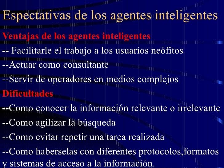 Espectativas de los agentes inteligentes  Ventajas de los agentes inteligentes --  Facilitarle el trabajo a los usuarios n...
