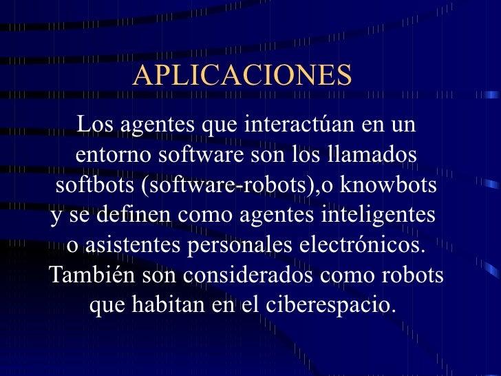 APLICACIONES  Los agentes que interactúan en un entorno software son los llamados softbots (software-robots),o knowbots y ...