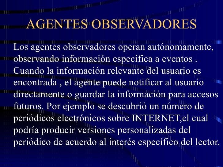 AGENTES OBSERVADORES Los agentes observadores operan autónomamente, observando información específica a eventos . Cuando l...