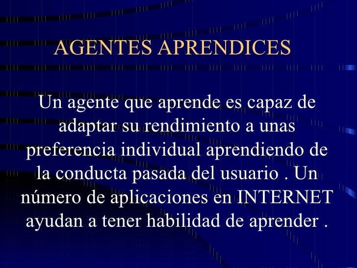 AGENTES APRENDICES Un agente que aprende es capaz de adaptar su rendimiento a unas preferencia individual aprendiendo de l...