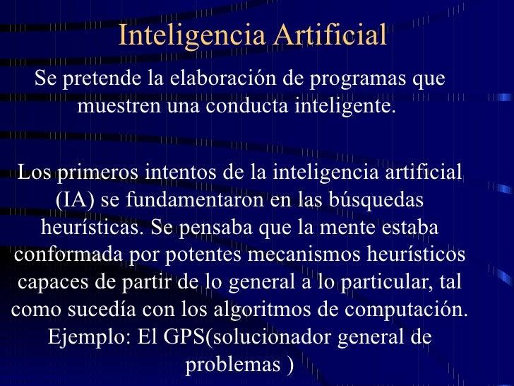 Inteligencia Artificial Se pretende la elaboración de programas que muestren una conducta inteligente.  Los primeros inten...