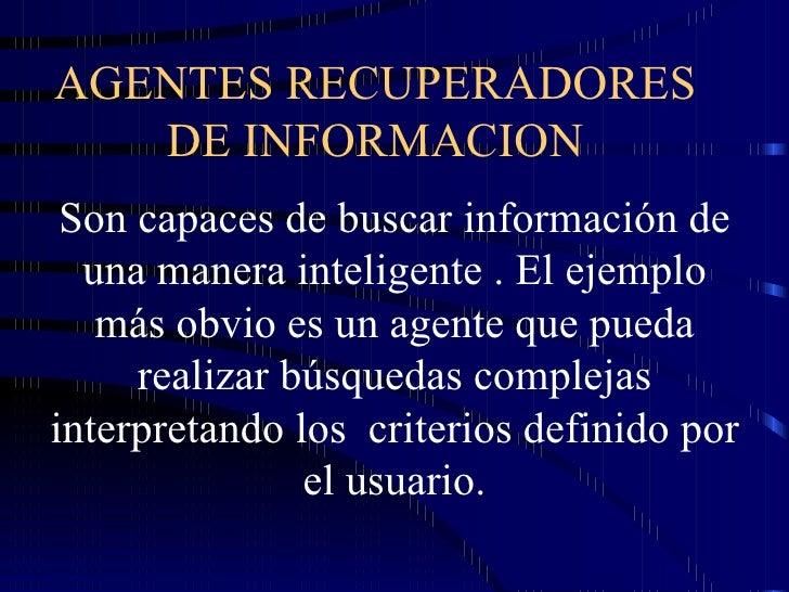 AGENTES RECUPERADORES  DE INFORMACION  Son capaces de buscar información de una manera inteligente . El ejemplo más obvio ...