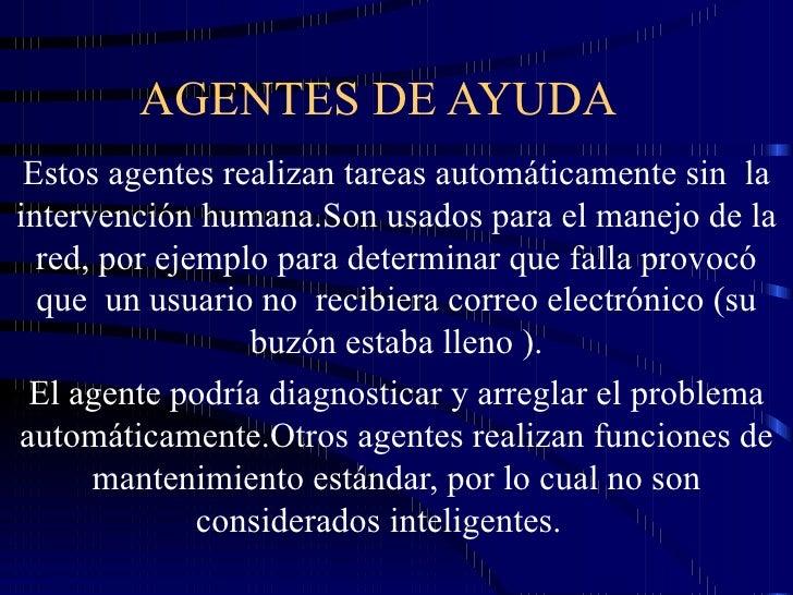 AGENTES DE AYUDA  Estos agentes realizan tareas automáticamente sin  la intervención humana.Son usados para el manejo de l...