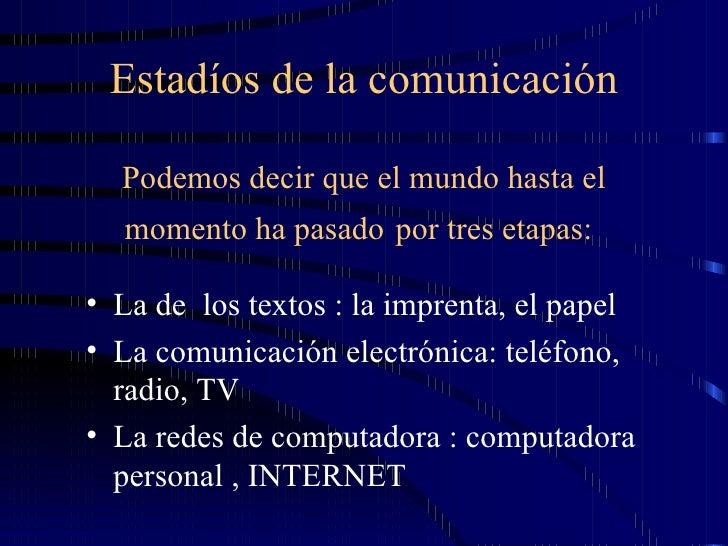 Estadíos de la comunicación Podemos decir que el mundo hasta el momento ha pasado   por tres etapas:   <ul><li>La de  los ...