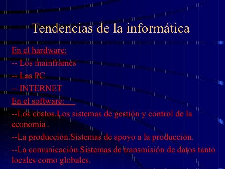Tendencias de la informática En el hardware: -- Los mainframes  -- Las PC -- INTERNET En el software:  --Los costos.Los si...