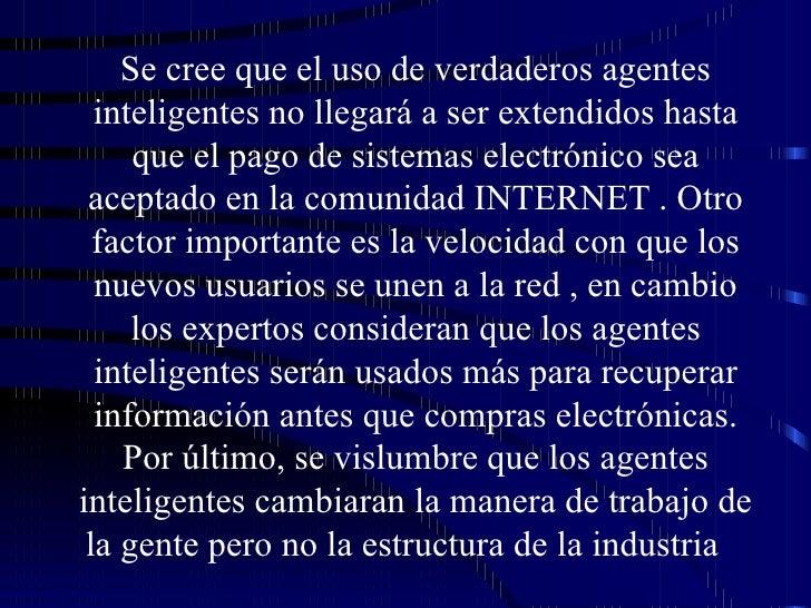 Se cree que el uso de verdaderos agentes inteligentes no llegará a ser extendidos hasta que el pago de sistemas electrónic...