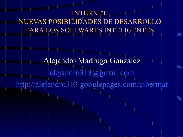 INTERNET  NUEVAS POSIBILIDADES DE DESARROLLO PARA LOS SOFTWARES INTELIGENTES Alejandro Madruga González [email_address] ht...