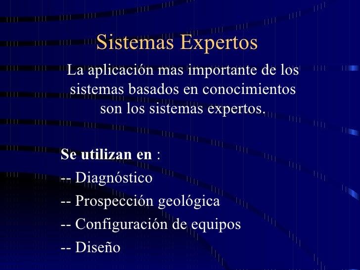 Sistemas Expertos La aplicación mas importante de los sistemas basados en conocimientos son los sistemas expertos. Se util...