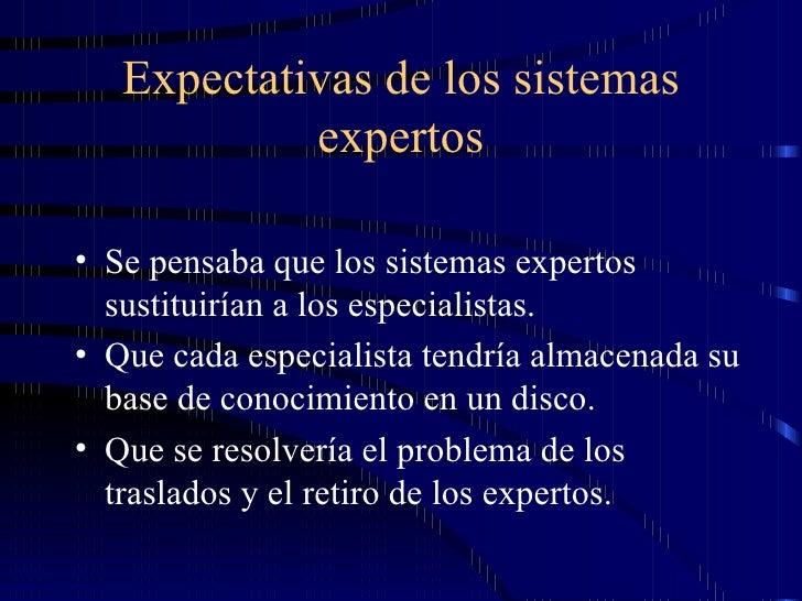 Expectativas de los sistemas expertos <ul><li>Se pensaba que los sistemas expertos sustituirían a los especialistas. </li>...